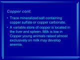 A variable store of copper is located in the liver and spleen. Milk is low in Copper young animals raised almost exclusively on milk may develop anemia.